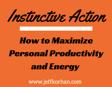 Instinctive Action: How to Maximize Personal Productivity and Energy